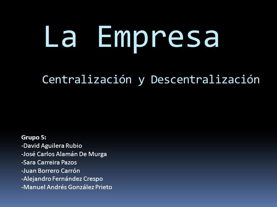 La Empresa Centralización y Descentralización Grupo 5: -David Aguilera Rubio -José Carlos Alamán De Murga -Sara Carreira Pazos -Juan Borrero Carrón -A