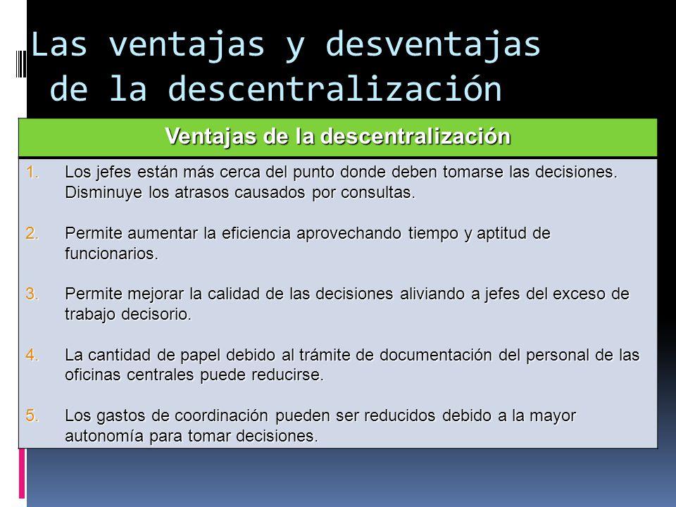 Las ventajas y desventajas de la descentralización Ventajas de la descentralización 1.Los jefes están más cerca del punto donde deben tomarse las deci