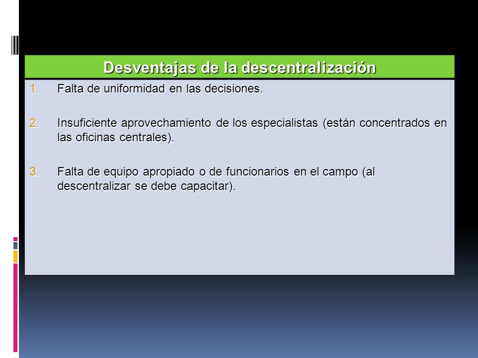 Desventajas de la descentralización 1.Falta de uniformidad en las decisiones. 2.Insuficiente aprovechamiento de los especialistas (están concentrados