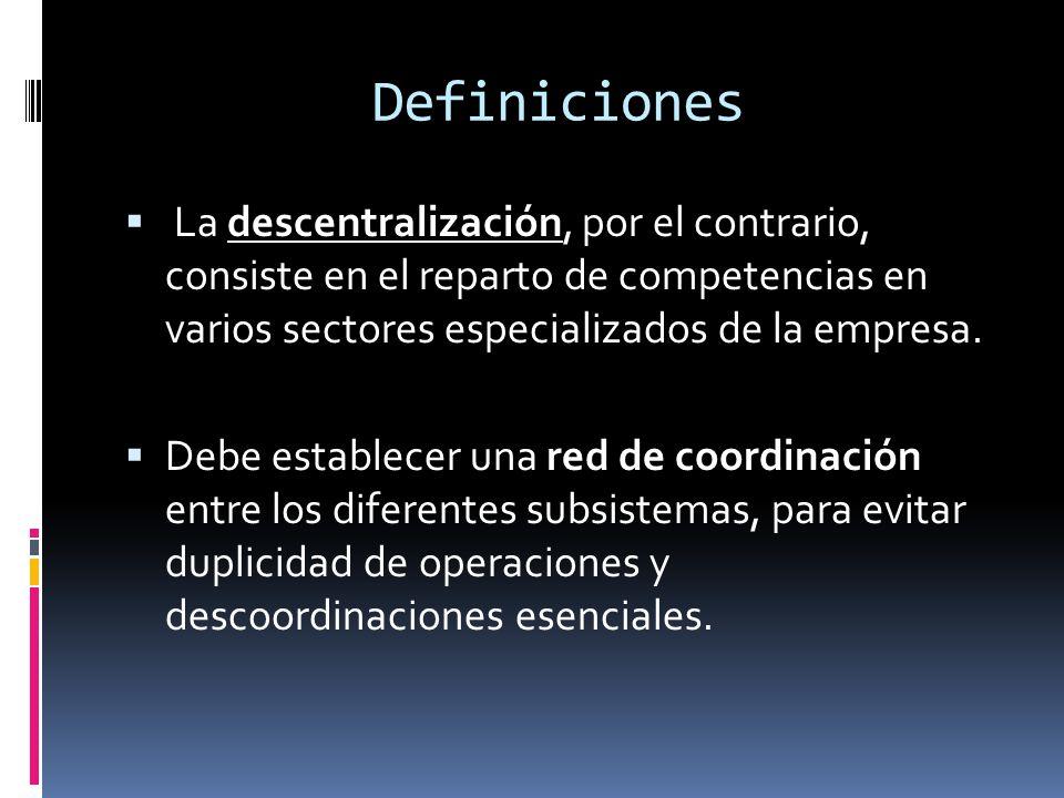 Definiciones La descentralización, por el contrario, consiste en el reparto de competencias en varios sectores especializados de la empresa. Debe esta