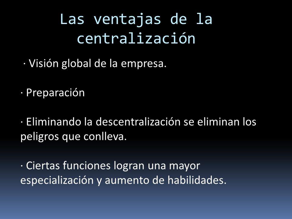 Las desventajas de la centralización Falta de contacto directo entre la directiva y los trabajadores Demoras y un mayor coste operacional.