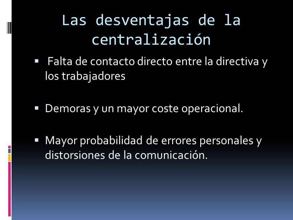 Las desventajas de la centralización Falta de contacto directo entre la directiva y los trabajadores Demoras y un mayor coste operacional. Mayor proba