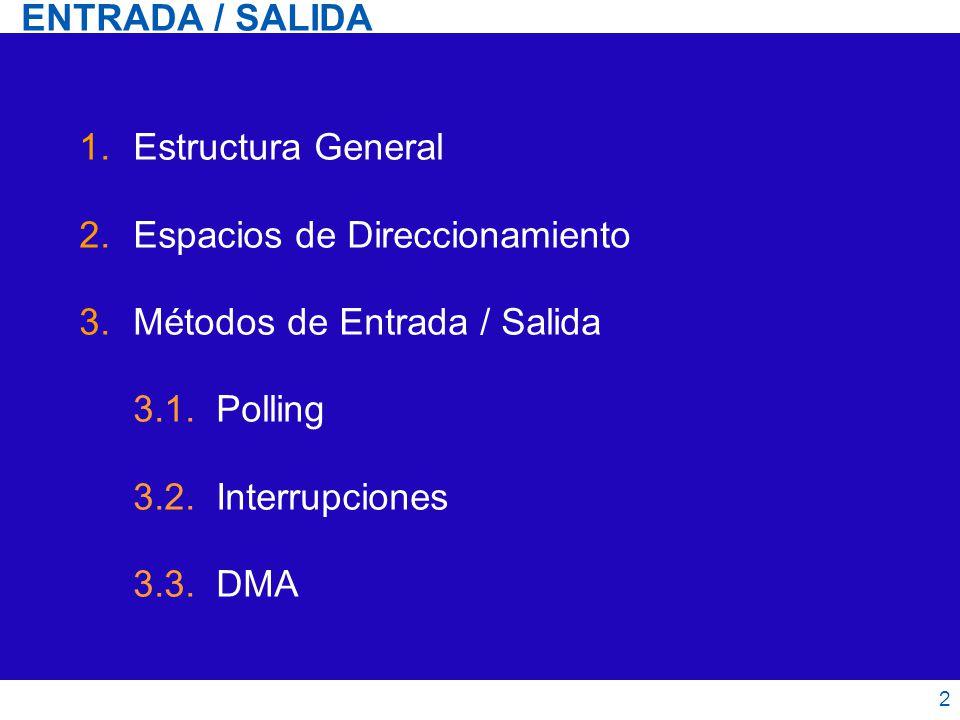 ENTRADA / SALIDA 1.Estructura General 2.Espacios de Direccionamiento 3.Métodos de Entrada / Salida 3.1. Polling 3.2. Interrupciones 3.3. DMA 2