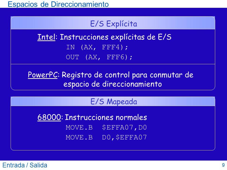 Espacios de Direccionamiento Entrada / Salida 9 E/S Explícita Intel: Instrucciones explícitas de E/S IN (AX, FFF4); OUT (AX, FFF6); PowerPC: Registro