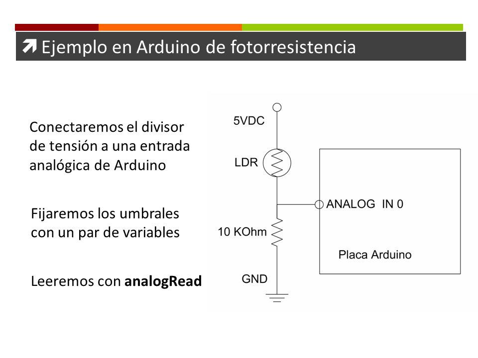Ejemplo en Arduino de fotorresistencia Conectaremos el divisor de tensión a una entrada analógica de Arduino Fijaremos los umbrales con un par de vari