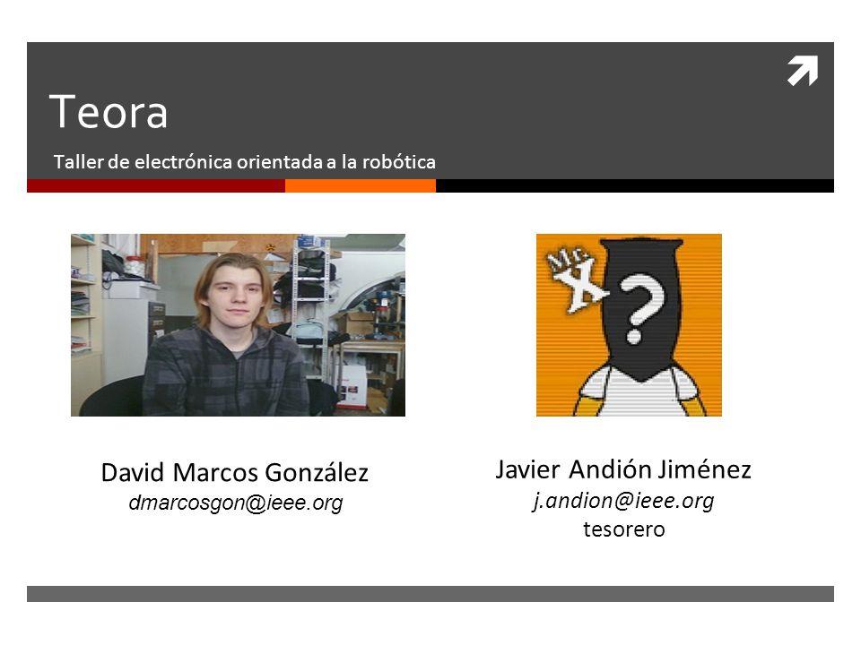 Teora Taller de electrónica orientada a la robótica David Marcos González dmarcosgon@ieee.org Javier Andión Jiménez j.andion@ieee.org tesorero