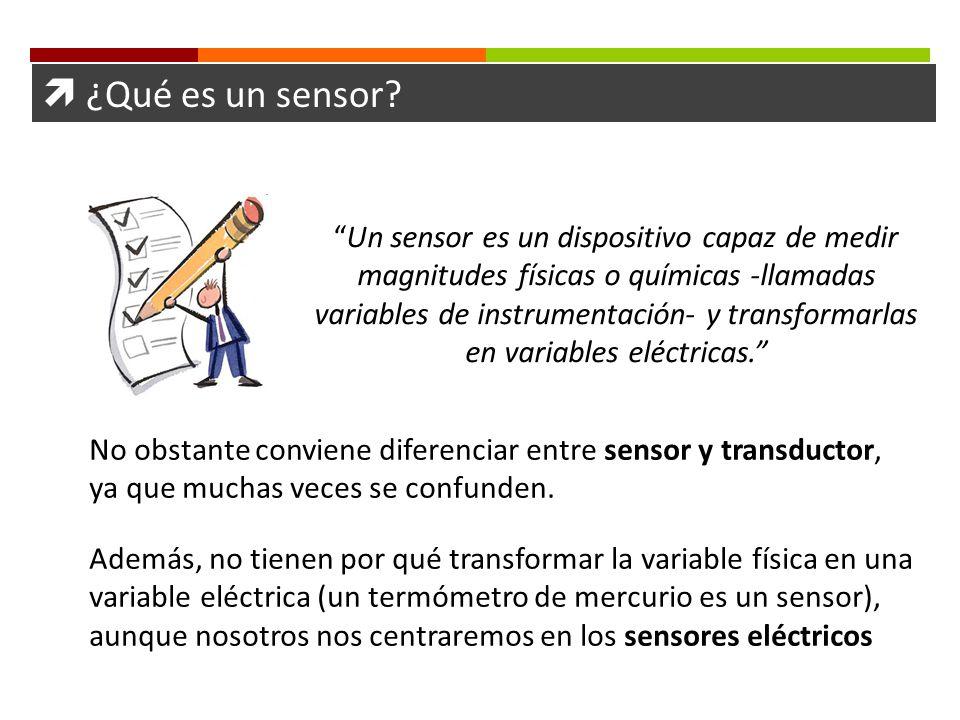 ¿Qué es un sensor? Un sensor es un dispositivo capaz de medir magnitudes físicas o químicas -llamadas variables de instrumentación- y transformarlas e