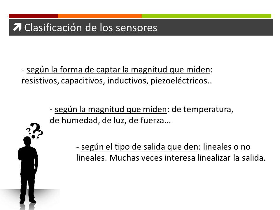 Clasificación de los sensores - según la forma de captar la magnitud que miden: resistivos, capacitivos, inductivos, piezoeléctricos.. - según la magn