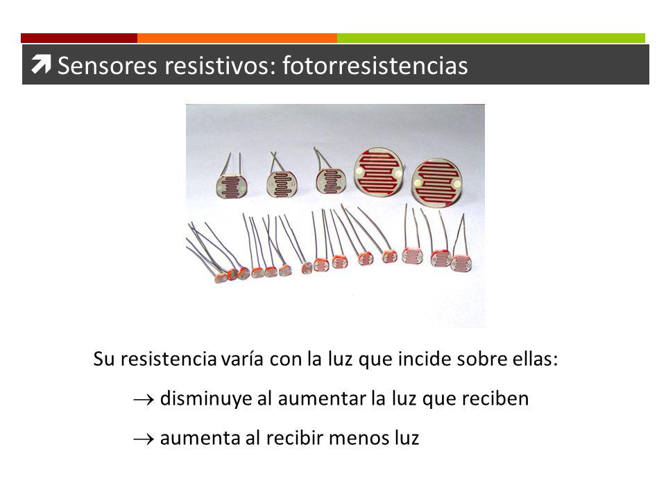 Sensores resistivos: fotorresistencias Su resistencia varía con la luz que incide sobre ellas: disminuye al aumentar la luz que reciben aumenta al rec