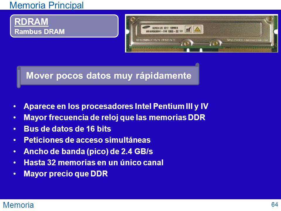 Memoria Memoria Principal RDRAM Rambus DRAM Aparece en los procesadores Intel Pentium III y IV Mayor frecuencia de reloj que las memorias DDR Bus de d