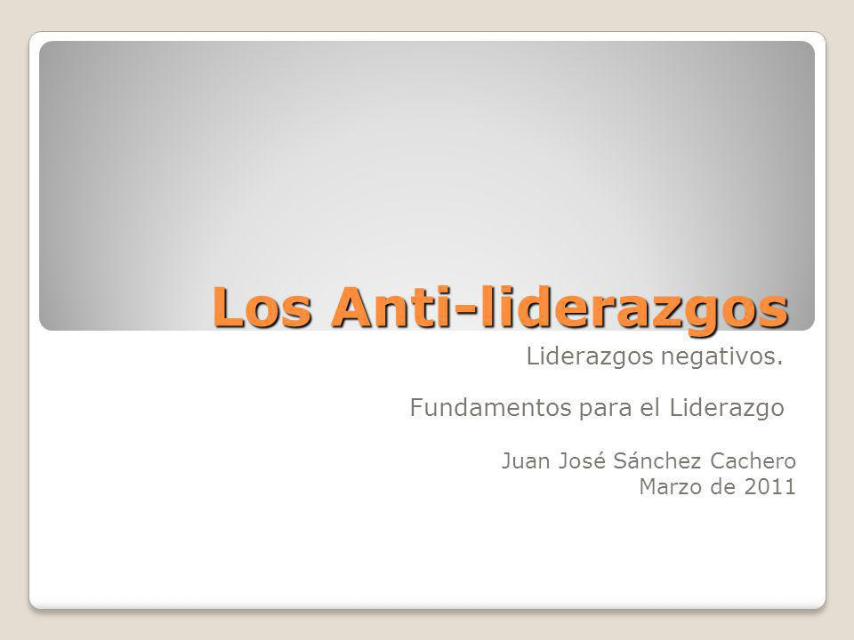 Los Anti-liderazgos Liderazgos negativos. Fundamentos para el Liderazgo Juan José Sánchez Cachero Marzo de 2011