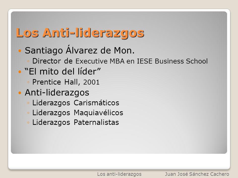 Los Anti-liderazgos Santiago Álvarez de Mon. Director de Executive MBA en IESE Business School El mito del líder Prentice Hall, 2001 Anti-liderazgos L