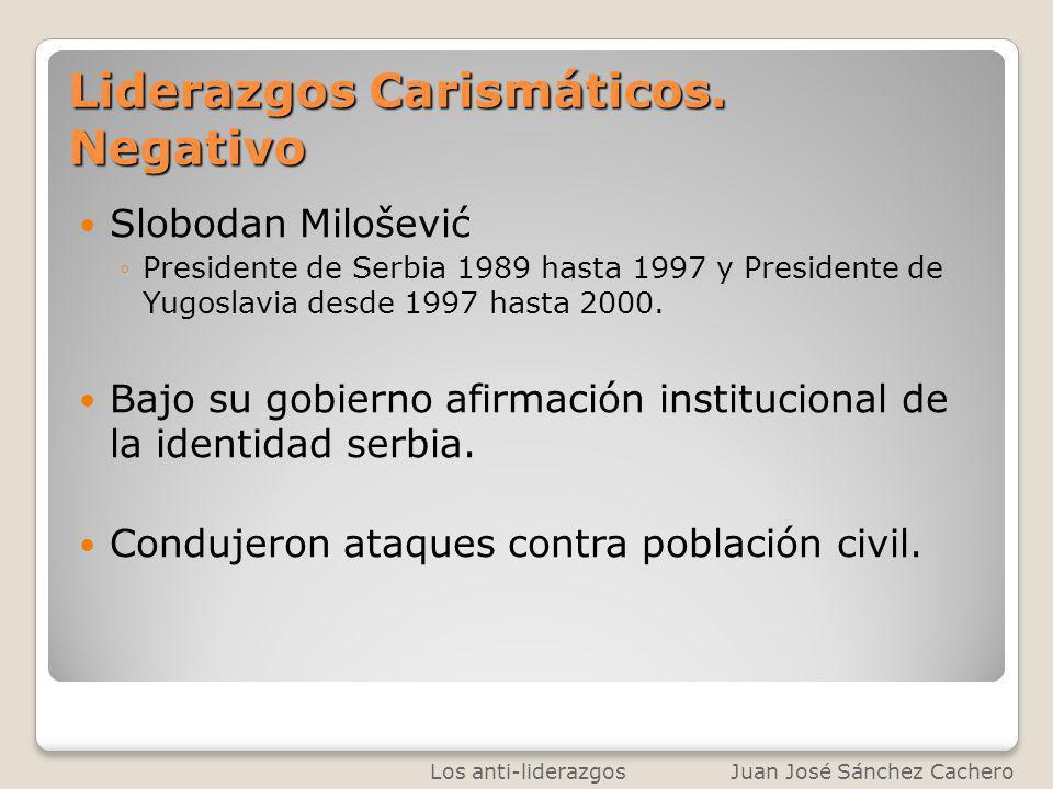 Liderazgos Carismáticos. Negativo Slobodan Milošević Presidente de Serbia 1989 hasta 1997 y Presidente de Yugoslavia desde 1997 hasta 2000. Bajo su go