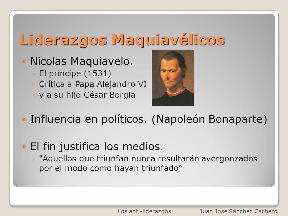 Liderazgos Maquiavélicos Nicolas Maquiavelo. El príncipe (1531) Crítica a Papa Alejandro VI y a su hijo César Borgia Influencia en políticos. (Napoleó
