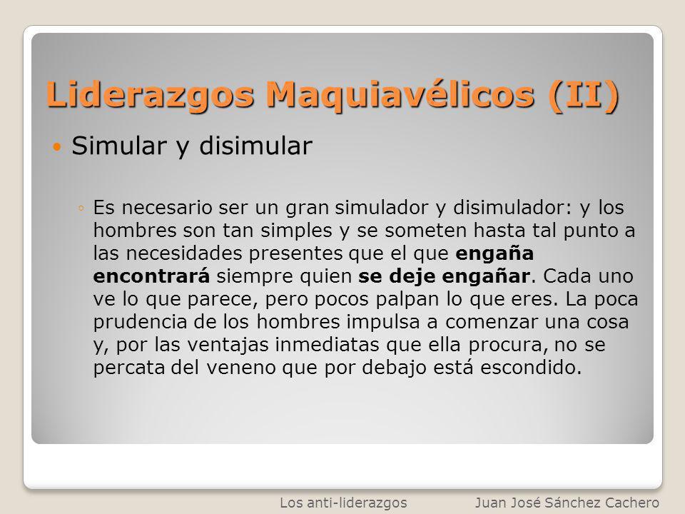 Liderazgos Maquiavélicos (II) Simular y disimular Es necesario ser un gran simulador y disimulador: y los hombres son tan simples y se someten hasta t