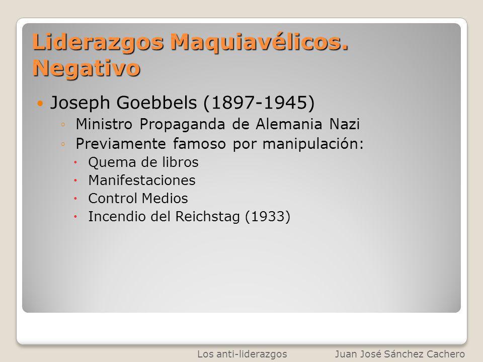Liderazgos Maquiavélicos. Negativo Joseph Goebbels (1897-1945) Ministro Propaganda de Alemania Nazi Previamente famoso por manipulación: Quema de libr