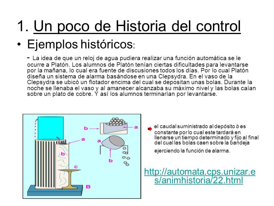 1. Un poco de Historia del control Ejemplos históricos : - La idea de que un reloj de agua pudiera realizar una función automática se le ocurre a Plat