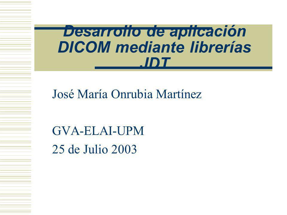 Desarrollo de aplicación DICOM mediante librerías JDT José María Onrubia Martínez GVA-ELAI-UPM 25 de Julio 2003