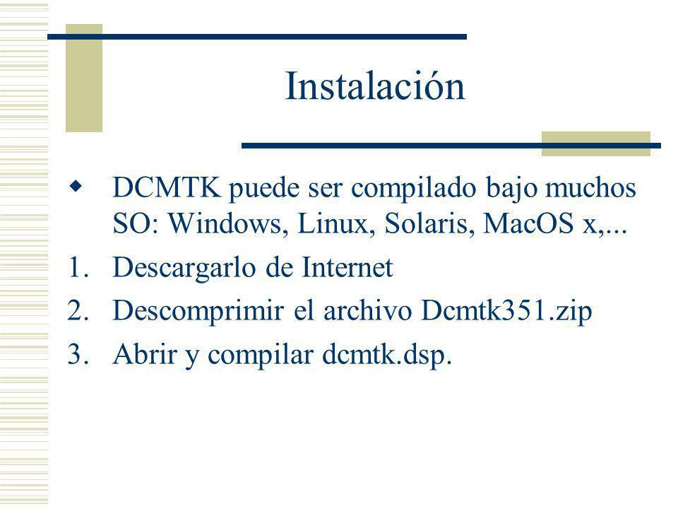 Instalación DCMTK puede ser compilado bajo muchos SO: Windows, Linux, Solaris, MacOS x,... 1.Descargarlo de Internet 2.Descomprimir el archivo Dcmtk35