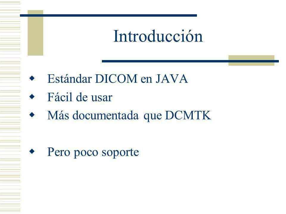 Introducción Estándar DICOM en JAVA Fácil de usar Más documentada que DCMTK Pero poco soporte