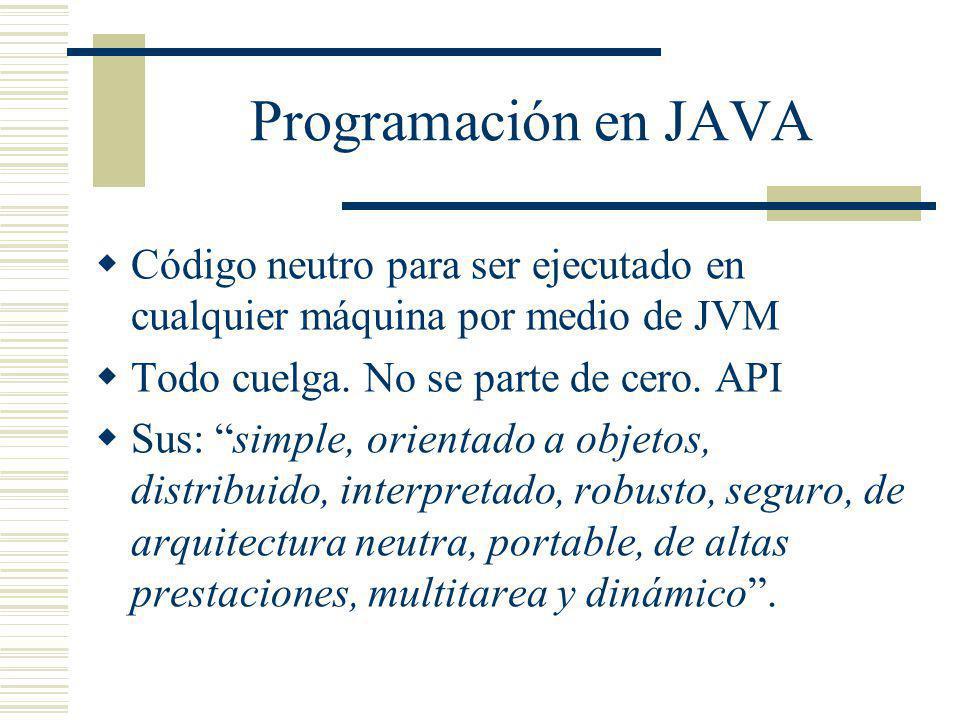 Programación en JAVA Código neutro para ser ejecutado en cualquier máquina por medio de JVM Todo cuelga. No se parte de cero. API Sus: simple, orienta