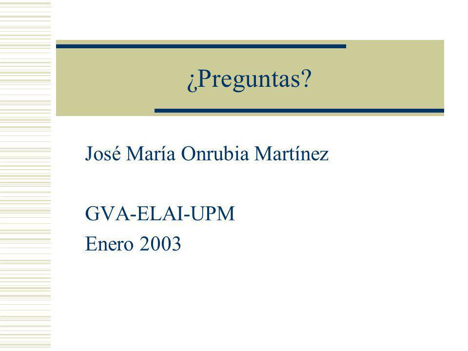 ¿Preguntas? José María Onrubia Martínez GVA-ELAI-UPM Enero 2003
