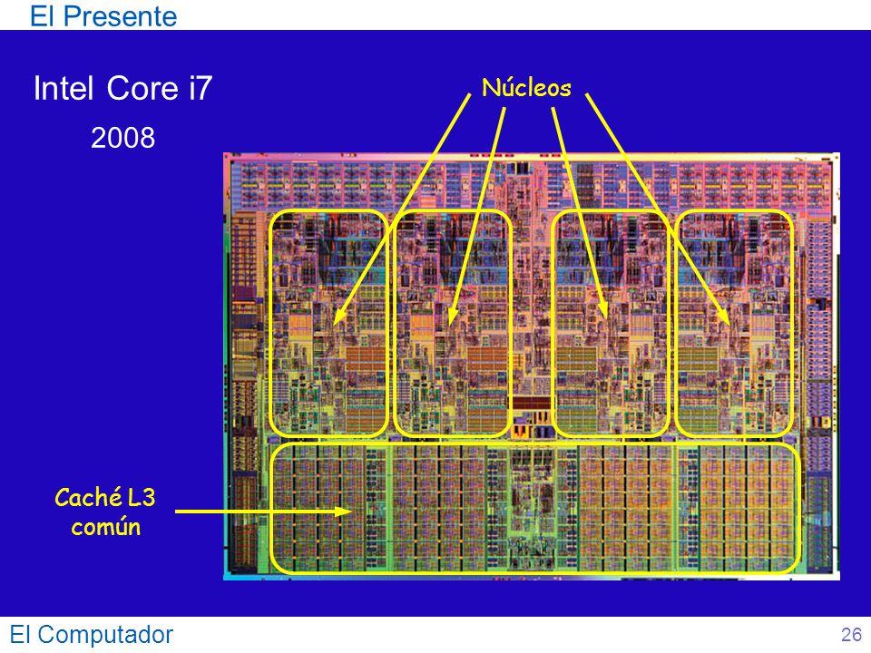 El Computador 26 Intel Core i7 2008 Núcleos Caché L3 común El Presente