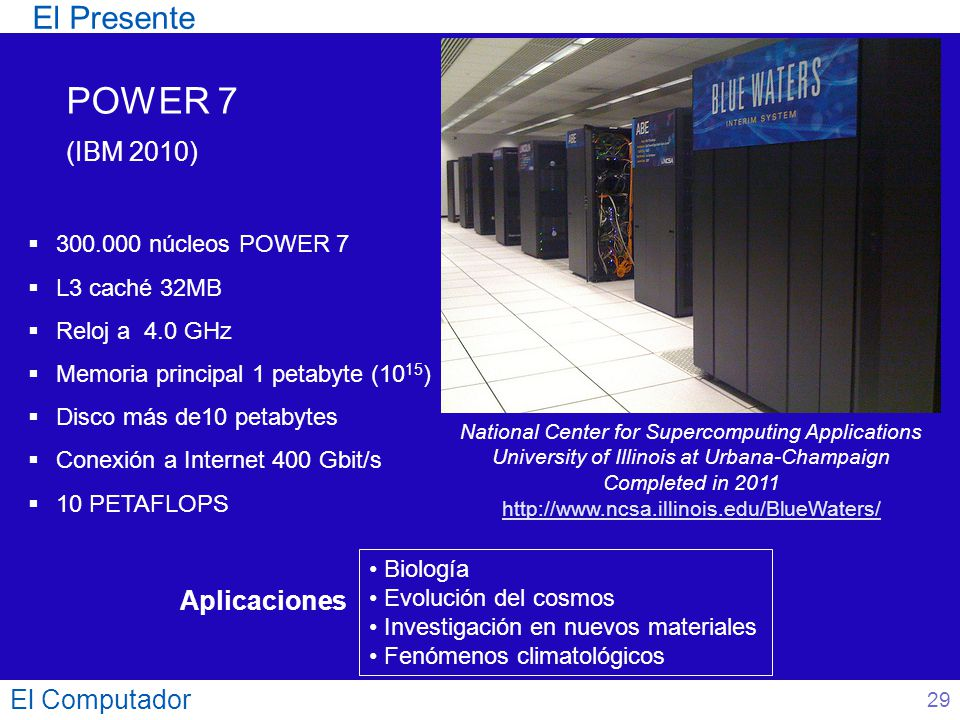 El Computador 29 El Presente POWER 7 (IBM 2010) National Center for Supercomputing Applications University of Illinois at Urbana-Champaign Completed in 2011 http://www.ncsa.illinois.edu/BlueWaters/ 300.000 núcleos POWER 7 L3 caché 32MB Reloj a 4.0 GHz Memoria principal 1 petabyte (10 15 ) Disco más de10 petabytes Conexión a Internet 400 Gbit/s 10 PETAFLOPS Aplicaciones Biología Evolución del cosmos Investigación en nuevos materiales Fenómenos climatológicos