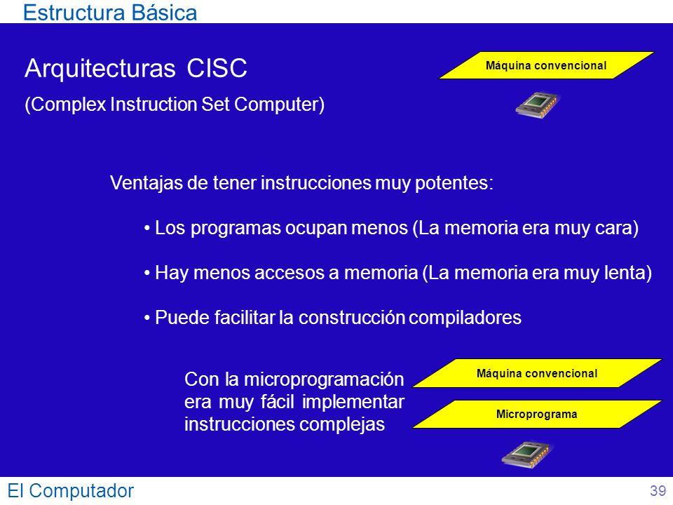 El Computador 39 Arquitecturas CISC (Complex Instruction Set Computer) Máquina convencional Con la microprogramación era muy fácil implementar instruc