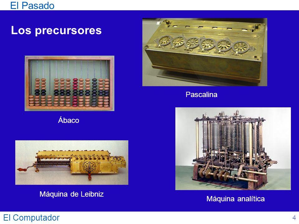 El Pasado El Computador 4 Los precursores Ábaco Máquina de Leibniz Máquina analítica Pascalina