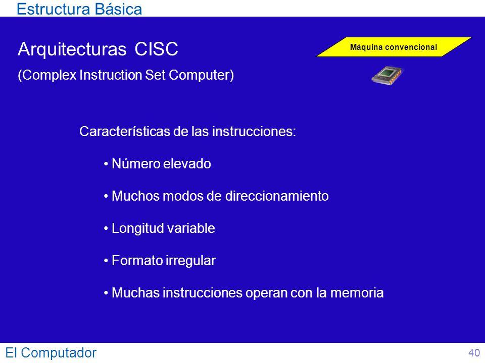 El Computador 40 Arquitecturas CISC (Complex Instruction Set Computer) Máquina convencional Características de las instrucciones: Número elevado Mucho