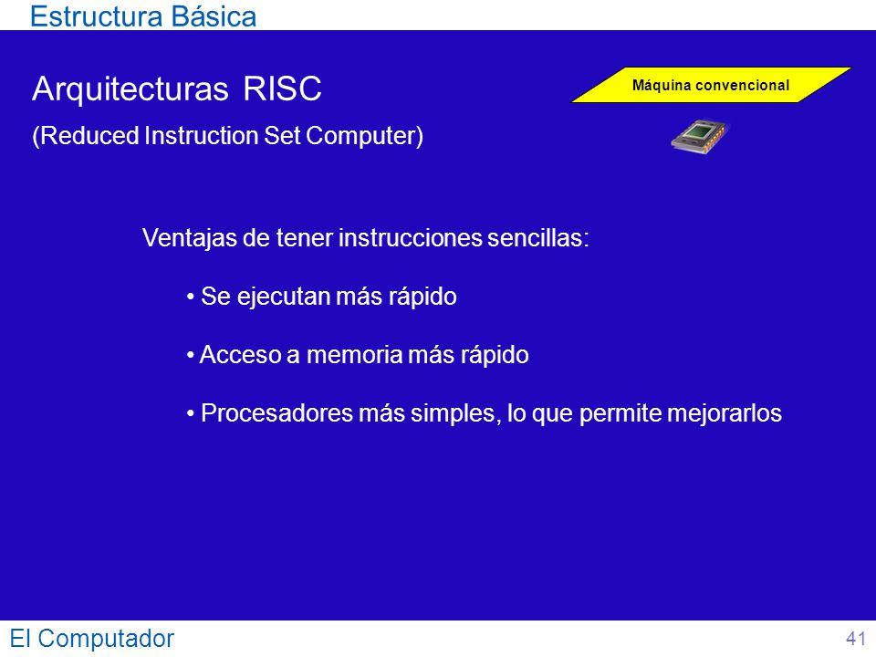 El Computador 41 Arquitecturas RISC (Reduced Instruction Set Computer) Máquina convencional Ventajas de tener instrucciones sencillas: Se ejecutan más