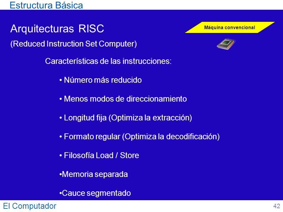 El Computador 42 Arquitecturas RISC (Reduced Instruction Set Computer) Máquina convencional Características de las instrucciones: Número más reducido