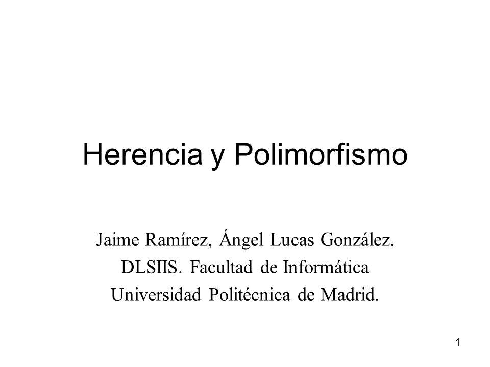 1 Herencia y Polimorfismo Jaime Ramírez, Ángel Lucas González. DLSIIS. Facultad de Informática Universidad Politécnica de Madrid.