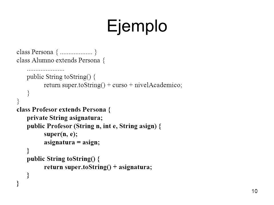 10 Ejemplo class Persona {................... } class Alumno extends Persona {...................... public String toString() { return super.toString(