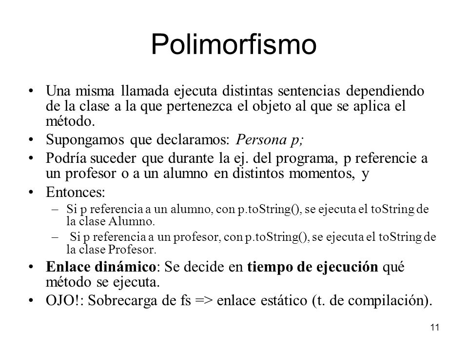 11 Polimorfismo Una misma llamada ejecuta distintas sentencias dependiendo de la clase a la que pertenezca el objeto al que se aplica el método. Supon