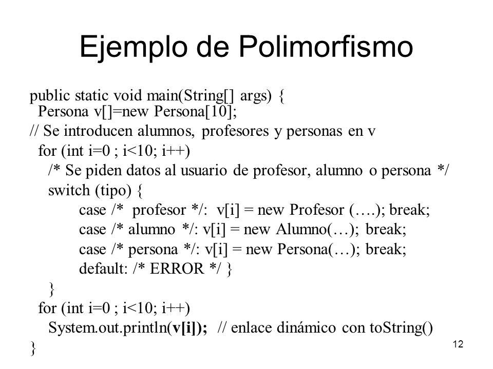 12 Ejemplo de Polimorfismo public static void main(String[] args) { Persona v[]=new Persona[10]; // Se introducen alumnos, profesores y personas en v