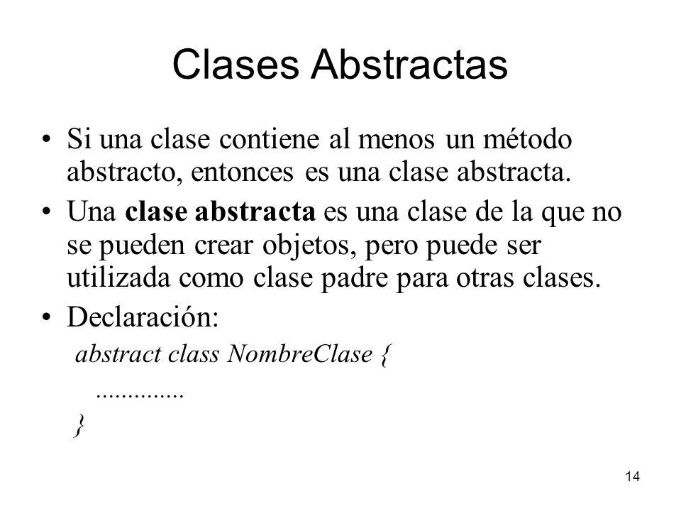 14 Clases Abstractas Si una clase contiene al menos un método abstracto, entonces es una clase abstracta. Una clase abstracta es una clase de la que n