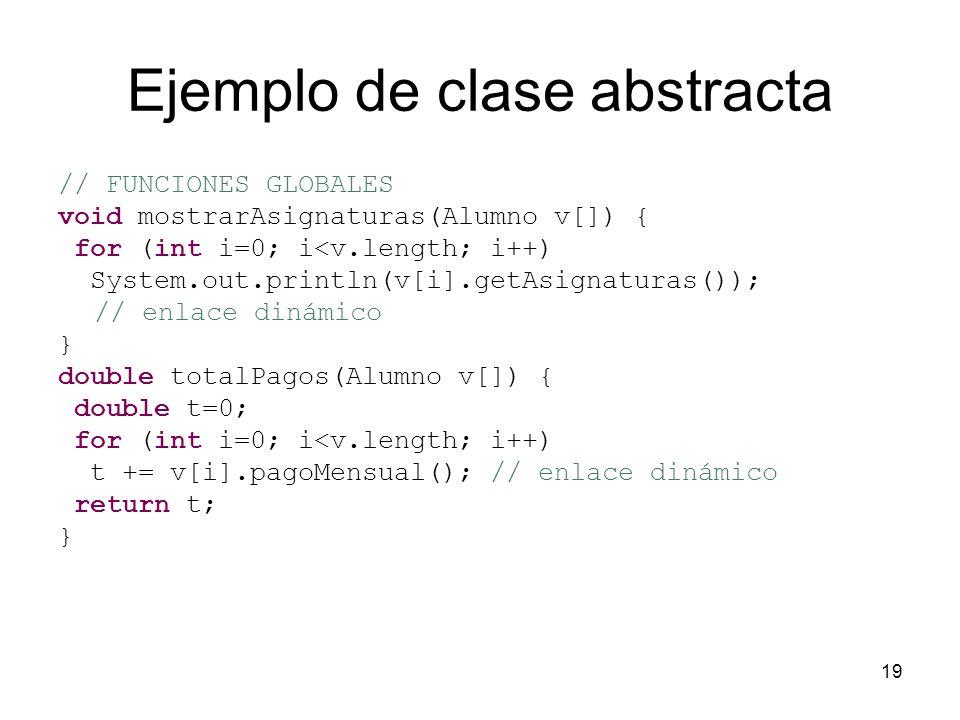 19 Ejemplo de clase abstracta // FUNCIONES GLOBALES void mostrarAsignaturas(Alumno v[]) { for (int i=0; i<v.length; i++) System.out.println(v[i].getAs
