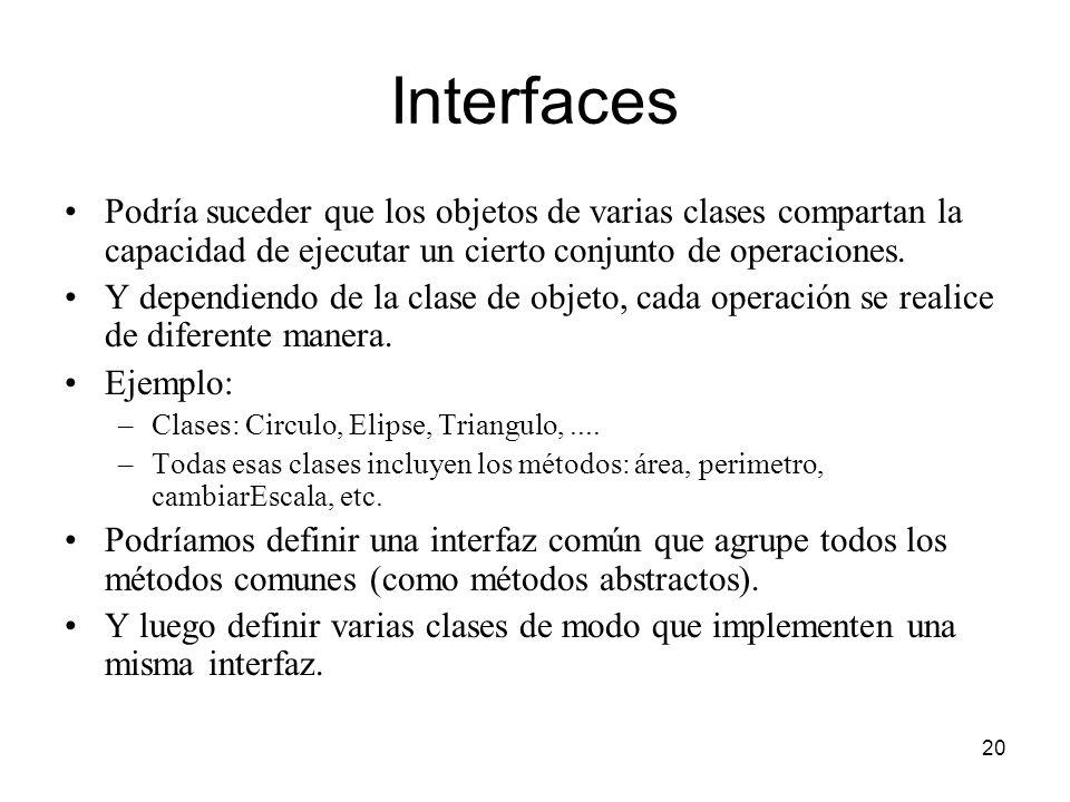 20 Interfaces Podría suceder que los objetos de varias clases compartan la capacidad de ejecutar un cierto conjunto de operaciones. Y dependiendo de l
