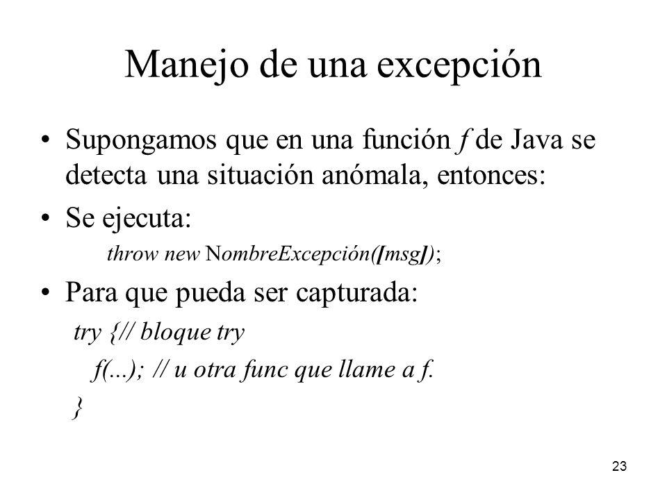 23 Manejo de una excepción Supongamos que en una función f de Java se detecta una situación anómala, entonces: Se ejecuta: throw new NombreExcepción([