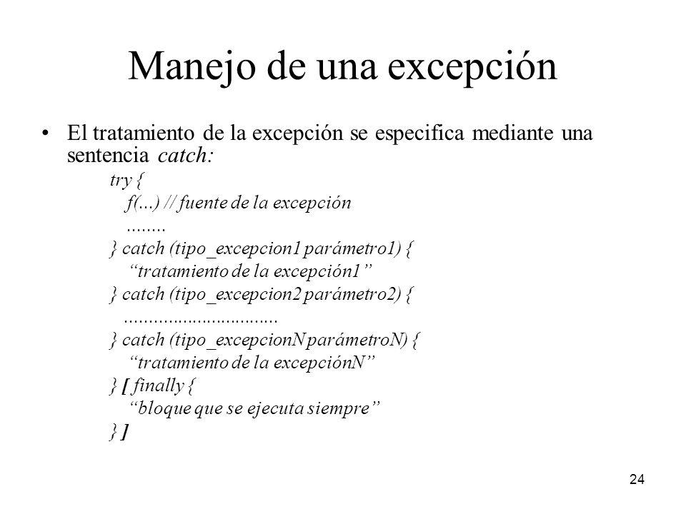 24 Manejo de una excepción El tratamiento de la excepción se especifica mediante una sentencia catch: try { f(...) // fuente de la excepción........ }