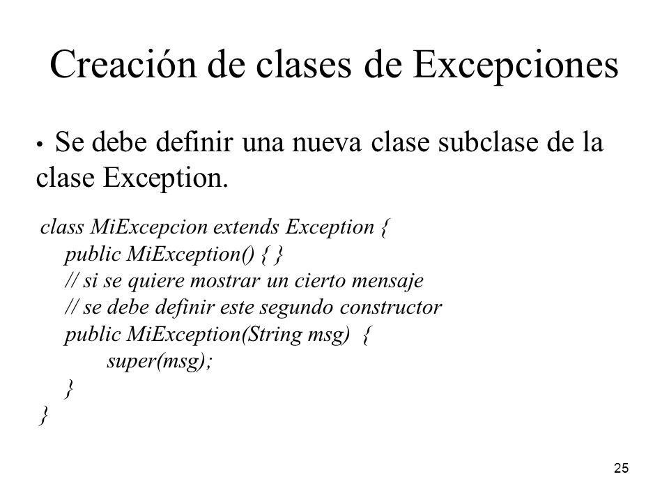 25 Creación de clases de Excepciones class MiExcepcion extends Exception { public MiException() { } // si se quiere mostrar un cierto mensaje // se de
