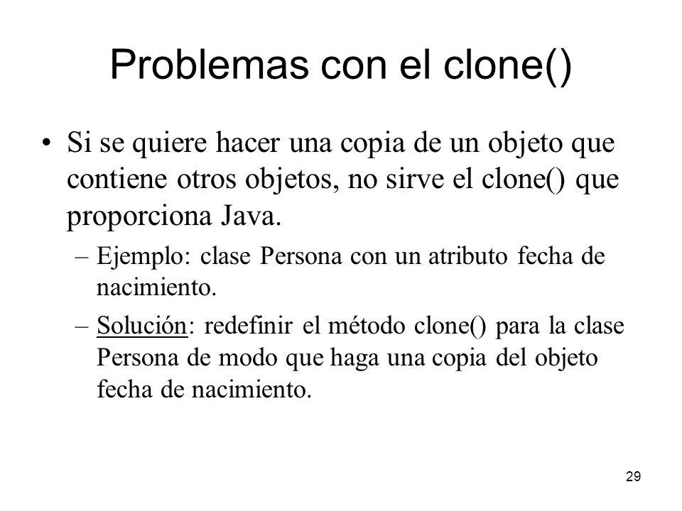 29 Problemas con el clone() Si se quiere hacer una copia de un objeto que contiene otros objetos, no sirve el clone() que proporciona Java. –Ejemplo: