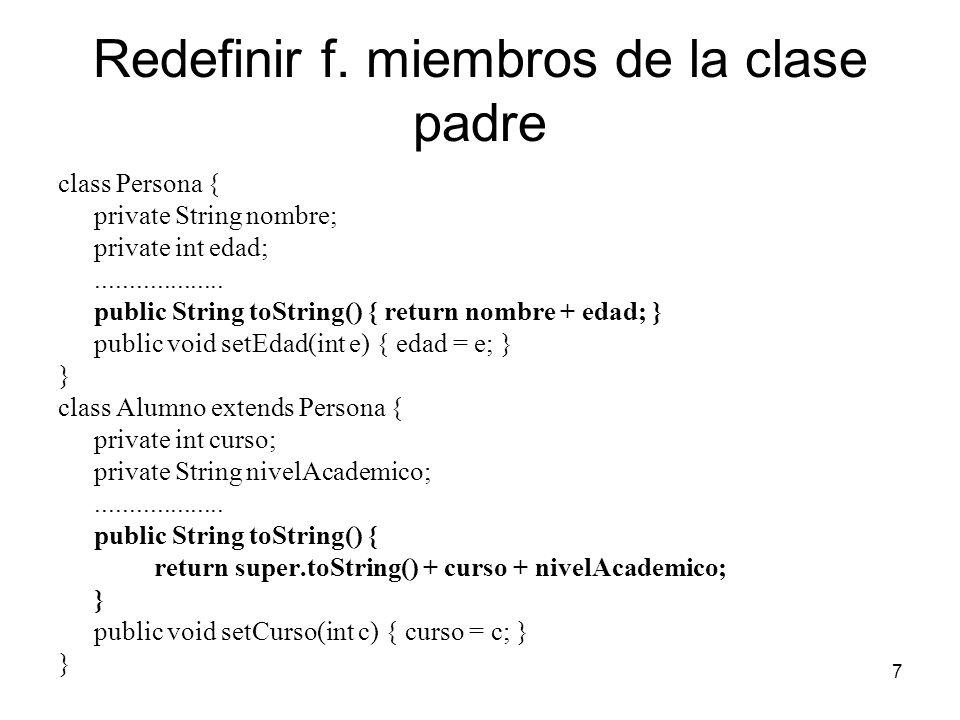 7 Redefinir f. miembros de la clase padre class Persona { private String nombre; private int edad;................... public String toString() { retur