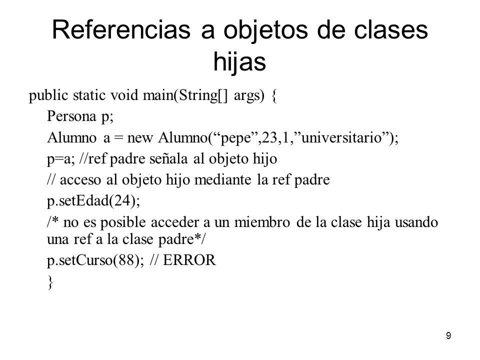 9 Referencias a objetos de clases hijas public static void main(String[] args) { Persona p; Alumno a = new Alumno(pepe,23,1,universitario); p=a; //ref