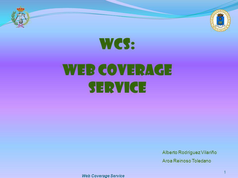 Web Coverage Service 1 WCS: WEB COVERAGE SERVICE Alberto Rodríguez Vilariño Aroa Reinoso Toledano