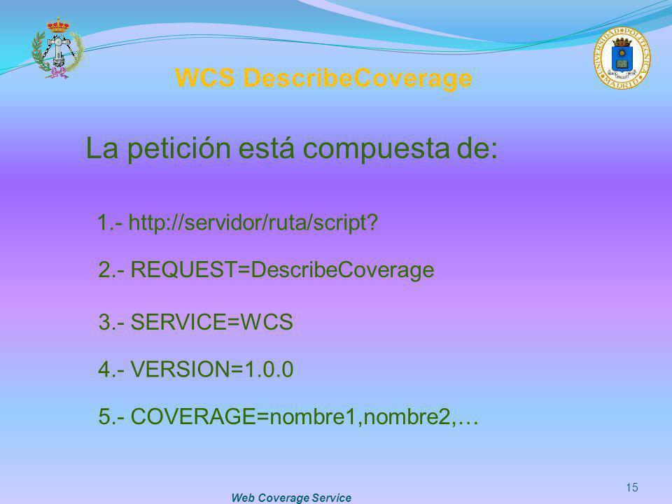Web Coverage Service 15 5.- COVERAGE=nombre1,nombre2,… La petición está compuesta de: 1.- http://servidor/ruta/script? 2.- REQUEST=DescribeCoverage 3.
