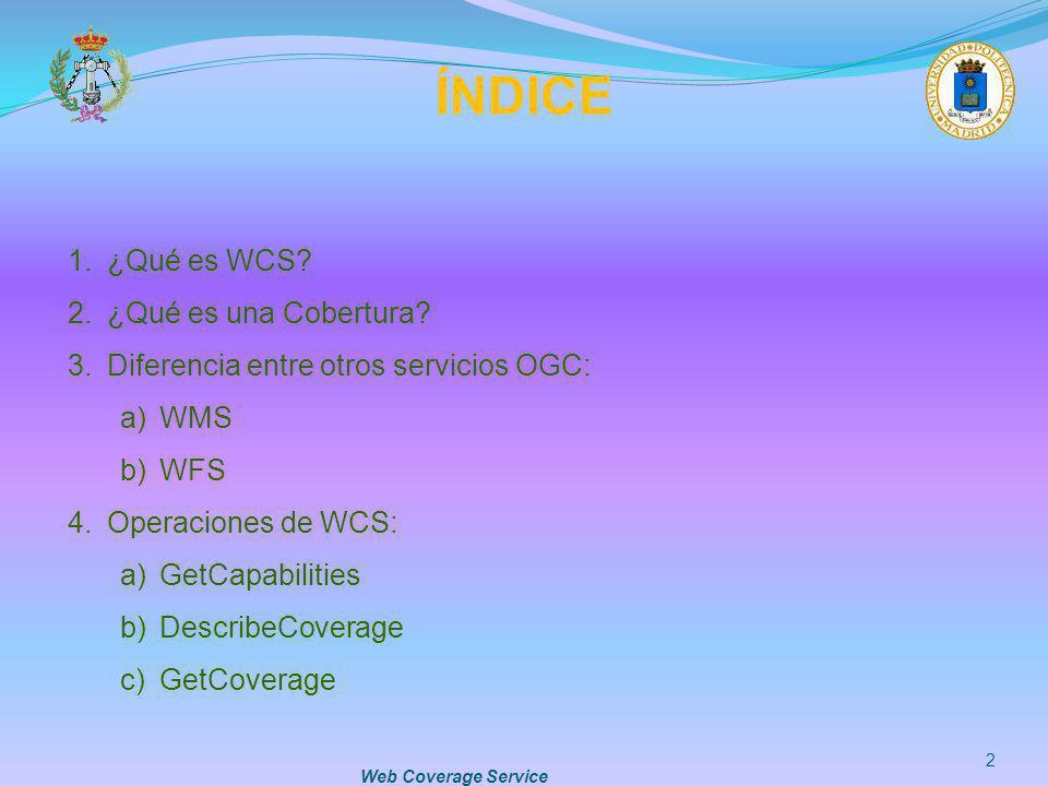Web Coverage Service 2 ÍNDICE 1.¿Qué es WCS? 2.¿Qué es una Cobertura? 3.Diferencia entre otros servicios OGC: a)WMS b)WFS 4.Operaciones de WCS: a)GetC