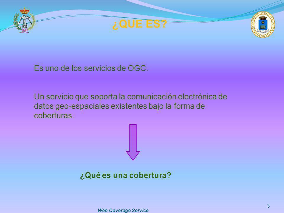 Web Coverage Service 3 ¿QUE ES? Es uno de los servicios de OGC. Un servicio que soporta la comunicación electrónica de datos geo-espaciales existentes